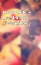 Does My Bully Love Me???? /Twisted story by Lauryn_Ashleyy