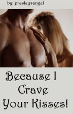 BECAUSE I CRAVE YOUR KISSES! (Book 4) by presleysangel
