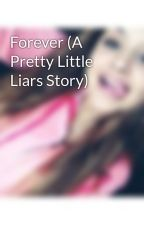 Forever (A Pretty Little Liars Story) by KyrraJayde