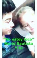"""""""No estoy loco""""  Mario Bautista y tu by delgma"""
