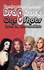 Drag Race One Shots! by TheMisguidedGhostXXX