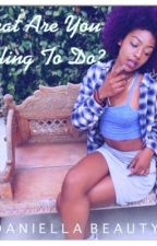 What Are You Willing To Do? by Daniella_Beauty