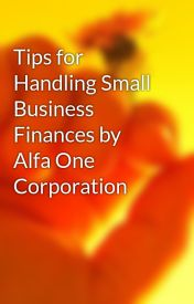 Tips for Handling Small Business Finances by Alfa One Corporation by massadothy