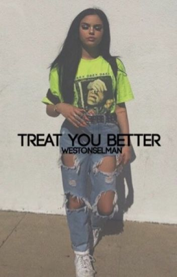 treat you better ; w.k