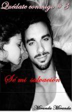 Quédate conmigo #3 Sé mi salvación Terminada  by MirandaPuentes22