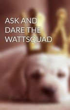 ASK AND DARE THE WATTSQUAD by The_WattSquad
