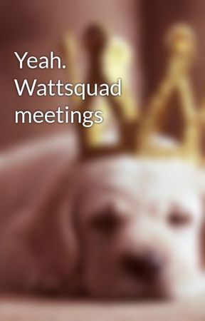 Yeah. Wattsquad meetings by The_WattSquad