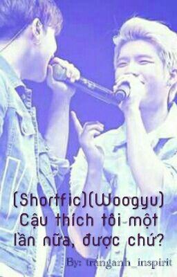 (Shortfic)(WooGyu) Cậu thích tôi một lần nữa, được chứ?