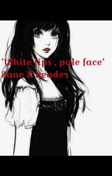 White Lips , Pale Face- A Zane X Reader