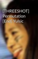 [THREESHOT] Permutation [End] Yulsic by TotoroHw93
