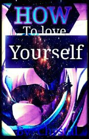 HOW TO LOVE YOURSELF by BreathTakingMind222