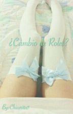 ¿Cambio De Roles? [TERMINADA] by Chicorita5