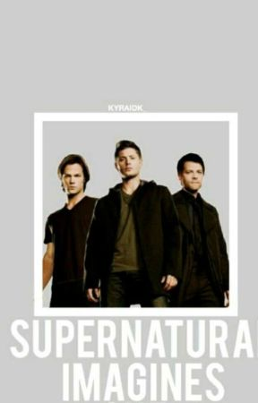 Supernatural X Reader Imagines - Body aware - Wattpad