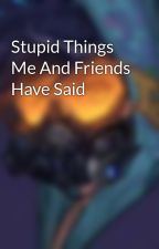 Stupid Things Me And Friends Have Said by SilverDrakexX