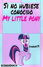 Si No Hubiese Conocido My Little Pony  by GrenGracia