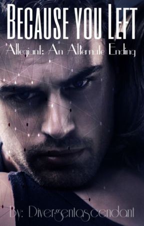 Because You Left (Allegiant: An Alternate Ending) by divergentascendant