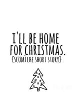 I'll Be Home For Christmas ♢ A Scömīche Short Story ♢ COMPLETED by fallingsonlynatural
