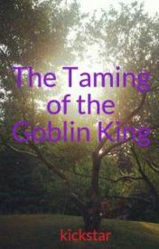 The Taming of the Goblin King by kickstar