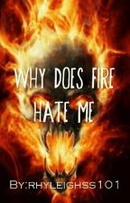 why does fire hate me? by rhyleighss101