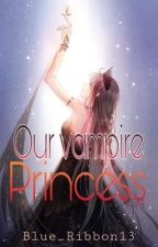 OUR VAMPIRE PRINCESS by AnGeL_TwInS13