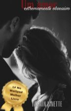 Livro I - Um Amor Extremamente obsessivo | EM REFORMA  by Anonymous_1514