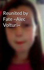 Reunited by Fate ~Alec Volturi~ by MakeMeHappyForEver14
