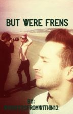 But we're frens-Tyler Joseph X reader by Whiskersfromwithin12
