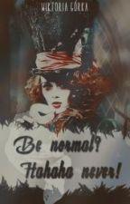 Be Normal?Hahaha Never! by KathaliaBloodyrose