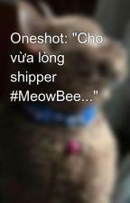 "Oneshot: ""Cho vừa lòng shipper #MeowBee..."" by AnnaLilySwift13"