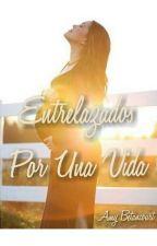 Entrelazados Por Una Vida by AmyValentina_19