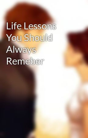 Life Lessons You Should Always Remeber by HadesUnderpants