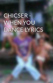 CHICSER - WHEN YOU DANCE LYRICS by yenohramled