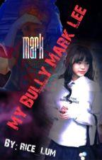 My Bully Mark Lee  by rice_lum
