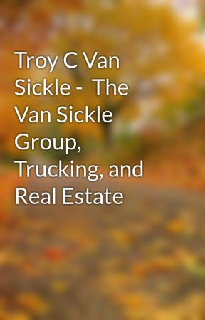 Troy C Van Sickle -  The Van Sickle Group, Trucking, and Real Estate by troyCvansickle