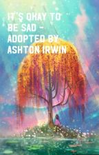 Its okay to be sad - Adopted by Ashton Irwin [UNDER EDITING]  by 5secondsofaweirdgirl
