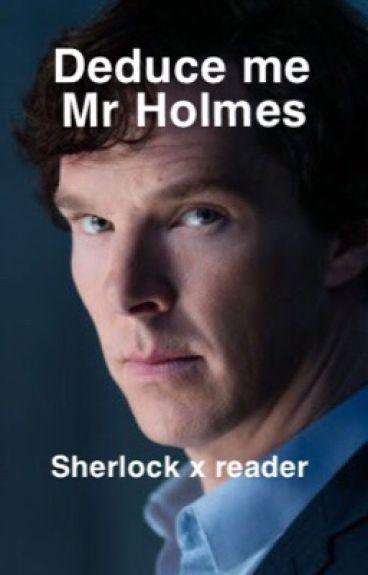 Deduce me, Mr Holmes ~ Sherlockxreader