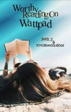 Worthy Reading On Wattpad by JMFB_2