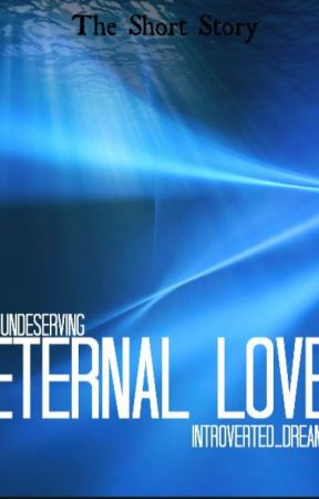 Undeserving Eternal Love by introverted_dreams