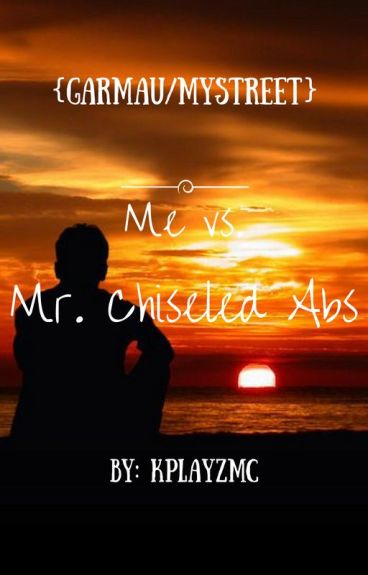 Me vs. Mr. Chizzeled Abs {A Mystreet Garmau Story}