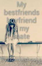 MY BEST FRIENDS BOYFRIEND IS MY MATE by Iloveherbooks