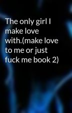 The only girl I make love with.(make love to me or just fuck me book 2) by icefire20