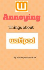 Annoying things about Wattpad by mysterywriterauthor