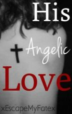 His Angelic Love by xEscapeMyFatex