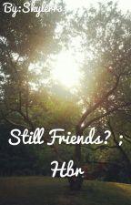 Still Friends? ; Hbr by ItsHuntersFam