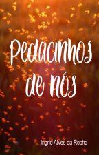 Pedacinhos de Nós - EM REVISÃO by IngridAlvesdaRocha
