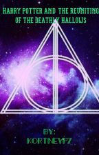 Harry Potter and the Reuniting of the Deathly Hallows (#1) by kortneyp7