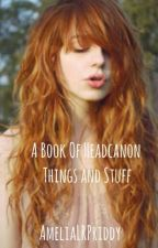 A Book Of Headcanon Things And Stuff  by AmeliaLRPriddy
