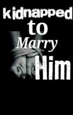 Kidnapped to Marry Him (On-Hold) by PreciousGirl008