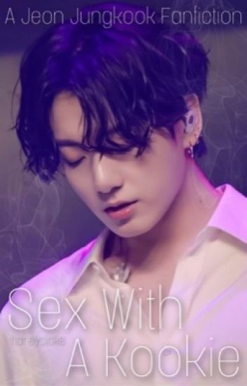 Sex With A Kookie? ✔️{Jungkook Fanfiction}