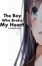 The Boy Who Broke My Heart by SweetlyRandom
